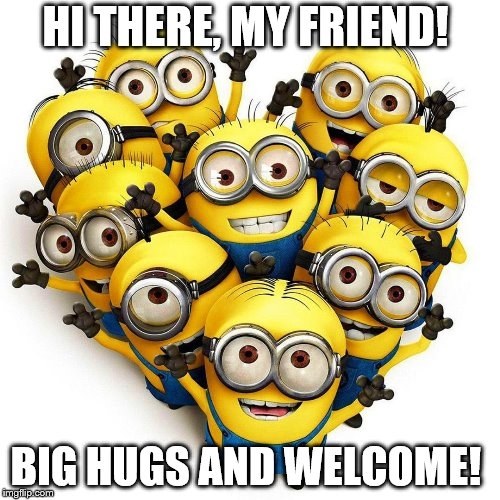 HI THERE, MY FRIEND! BIG HUGS AND WELCOME! | image tagged in minion welcome | made w/ Imgflip meme maker
