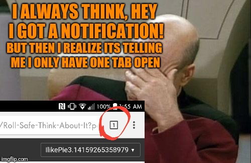 Captain Picard Facepalm Meme | I ALWAYS THINK, HEY I GOT A NOTIFICATION! BUT THEN I REALIZE ITS TELLING ME I ONLY HAVE ONE TAB OPEN | image tagged in memes,captain picard facepalm | made w/ Imgflip meme maker