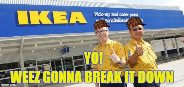 Flat pack thug life! | YO! WEEZ GONNA BREAK IT DOWN | image tagged in ikea,thug life | made w/ Imgflip meme maker