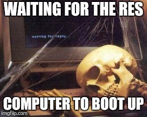 Skeleton  | WAITING FOR THE RES COMPUTER TO BOOT UP | image tagged in skeleton | made w/ Imgflip meme maker