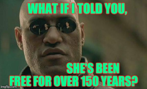 Matrix Morpheus Meme | SHE'S BEEN FREE FOR OVER 150 YEARS?  WHAT IF I TOLD YOU, | image tagged in memes,matrix morpheus | made w/ Imgflip meme maker