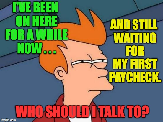 Futurama Fry Meme | I'VE BEEN ON HERE FOR A WHILE NOW . . . WHO SHOULD I TALK TO? AND STILL WAITING FOR MY FIRST PAYCHECK. | image tagged in memes,futurama fry | made w/ Imgflip meme maker