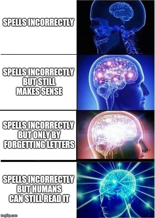 Expanding Brain Meme | SPELLS INCORRECTLY SPELLS INCORRECTLY BUT STILL MAKES SENSE SPELLS INCORRECTLY BUT ONLY BY FORGETTING LETTERS SPELLS INCORRECTLY BUT HUMANS  | image tagged in memes,expanding brain | made w/ Imgflip meme maker
