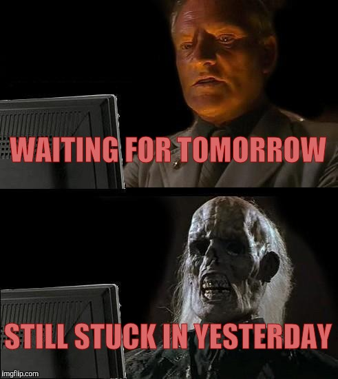 Ill Just Wait Here Meme | WAITING FOR TOMORROW STILL STUCK IN YESTERDAY | image tagged in memes,ill just wait here | made w/ Imgflip meme maker