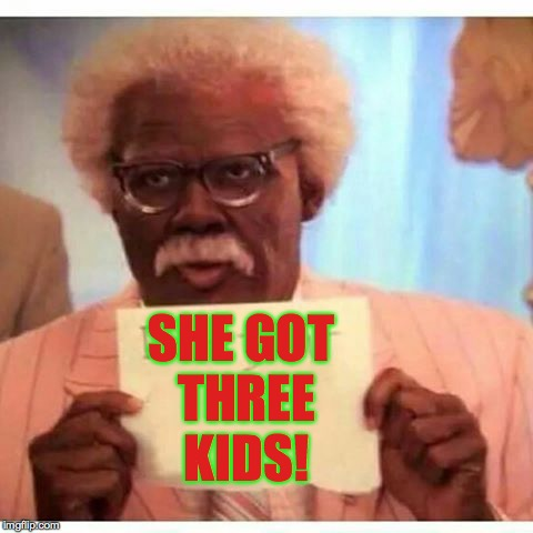 SHE GOT THREE KIDS! | made w/ Imgflip meme maker