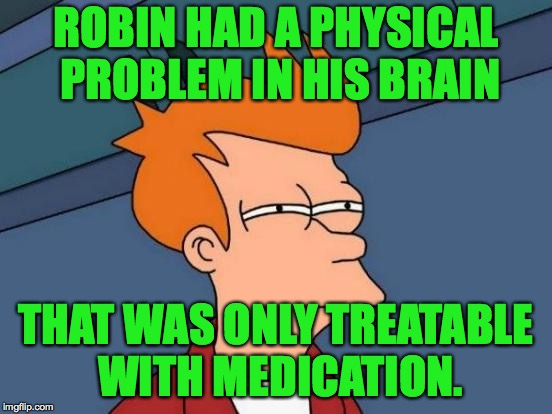 Futurama Fry Meme | ROBIN HAD A PHYSICAL PROBLEM IN HIS BRAIN THAT WAS ONLY TREATABLE WITH MEDICATION. | image tagged in memes,futurama fry | made w/ Imgflip meme maker