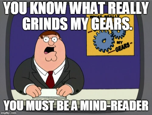 Peter Griffin News Meme | YOU KNOW WHAT REALLY GRINDS MY GEARS. YOU MUST BE A MIND-READER | image tagged in memes,funny,jokes,joke,funnymemes,familyguy | made w/ Imgflip meme maker