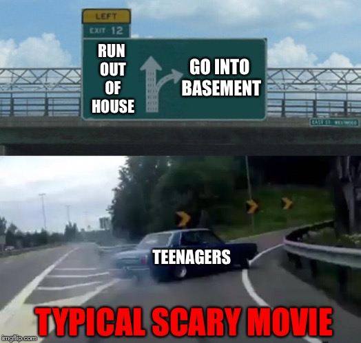 Left Exit 12 Off Ramp Meme | RUN OUT OF HOUSE GO INTO BASEMENT TEENAGERS TYPICAL SCARY MOVIE | image tagged in memes,left exit 12 off ramp | made w/ Imgflip meme maker