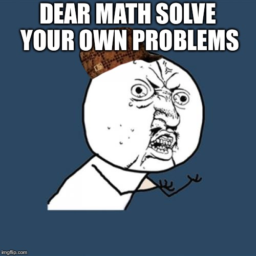 Y U No Meme | DEAR MATH SOLVE YOUR OWN PROBLEMS | image tagged in memes,y u no,scumbag | made w/ Imgflip meme maker