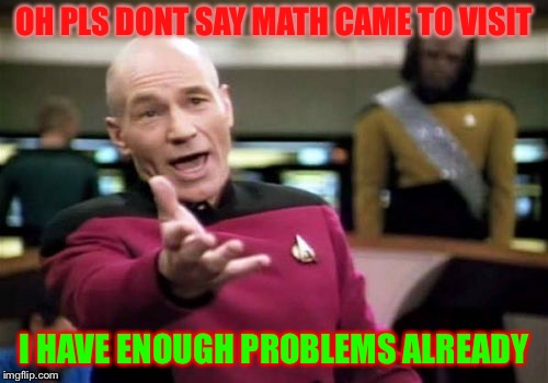 Picard Wtf Meme | OH PLS DONT SAY MATH CAME TO VISIT I HAVE ENOUGH PROBLEMS ALREADY | image tagged in memes,picard wtf | made w/ Imgflip meme maker