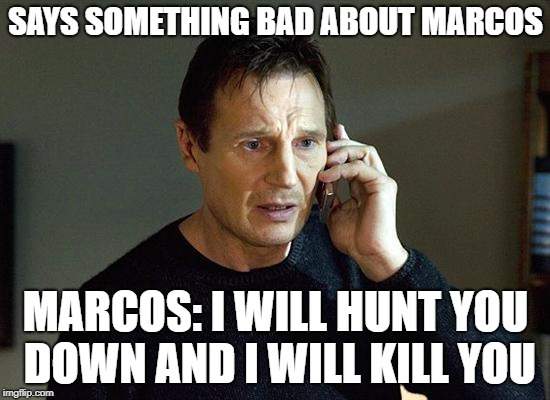 I Will Find You And I Will Kill You | SAYS SOMETHING BAD ABOUT MARCOS MARCOS: I WILL HUNT YOU DOWN AND I WILL KILL YOU | image tagged in i will find you and i will kill you | made w/ Imgflip meme maker