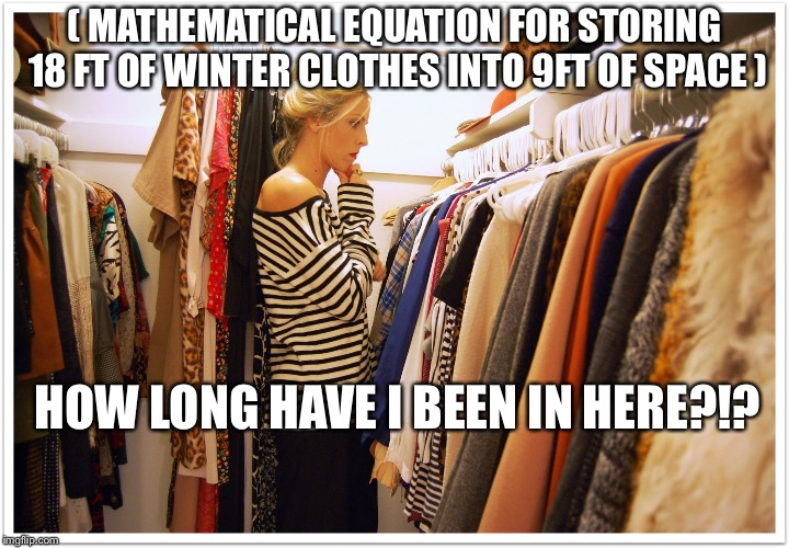 Florida clothes | ( MATHEMATICAL EQUATION FOR STORING 18 FT OF WINTER CLOTHES INTO 9FT OF SPACE ) HOW LONG HAVE I BEEN IN HERE?!? | image tagged in florida clothes | made w/ Imgflip meme maker