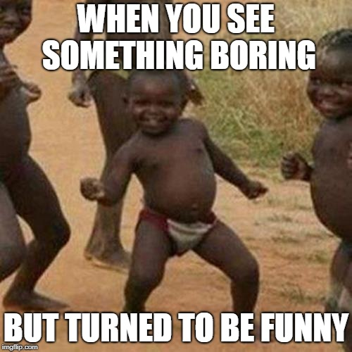 Third World Success Kid Meme | WHEN YOU SEE SOMETHING BORING BUT TURNED TO BE FUNNY | image tagged in memes,third world success kid | made w/ Imgflip meme maker