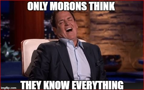 ONLY MORONS THINK THEY KNOW EVERYTHING | made w/ Imgflip meme maker