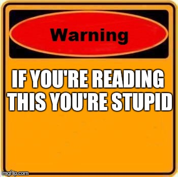 Warning Sign Meme | IF YOU'RE READING THIS YOU'RE STUPID | image tagged in memes,warning sign | made w/ Imgflip meme maker