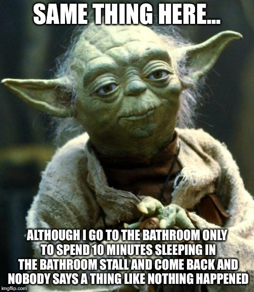 Star Wars Yoda Meme | SAME THING HERE... ALTHOUGH I GO TO THE BATHROOM ONLY TO SPEND 10 MINUTES SLEEPING IN THE BATHROOM STALL AND COME BACK AND NOBODY SAYS A THI | image tagged in memes,star wars yoda | made w/ Imgflip meme maker