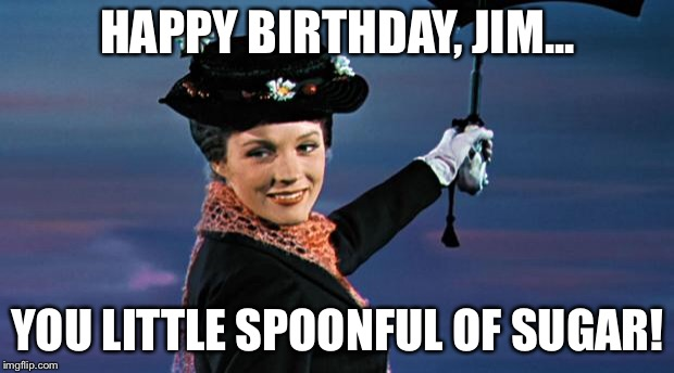HAPPY BIRTHDAY, JIM... YOU LITTLE SPOONFUL OF SUGAR! | image tagged in mary poppins | made w/ Imgflip meme maker