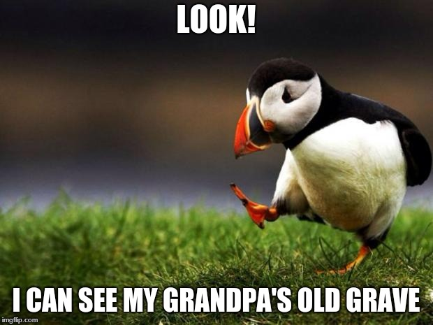 Unpopular Opinion Puffin Meme | LOOK! I CAN SEE MY GRANDPA'S OLD GRAVE | image tagged in memes,unpopular opinion puffin | made w/ Imgflip meme maker