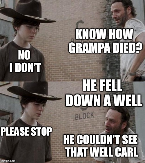 Rick and Carl Meme | KNOW HOW GRAMPA DIED? PLEASE STOP HE FELL DOWN A WELL NO I DON'T HE COULDN'T SEE THAT WELL CARL | image tagged in memes,rick and carl | made w/ Imgflip meme maker