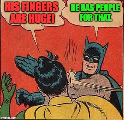 Batman Slapping Robin Meme | HIS FINGERS ARE HUGE! HE HAS PEOPLE FOR THAT. | image tagged in memes,batman slapping robin | made w/ Imgflip meme maker