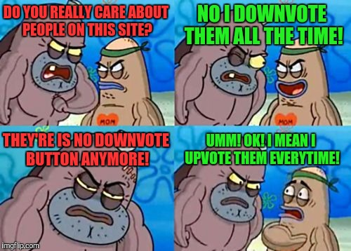 How Tough Are You Meme | DO YOU REALLY CARE ABOUT PEOPLE ON THIS SITE? NO I DOWNVOTE THEM ALL THE TIME! THEY'RE IS NO DOWNVOTE BUTTON ANYMORE! UMM! OK! I MEAN I UPVO | image tagged in memes,how tough are you | made w/ Imgflip meme maker