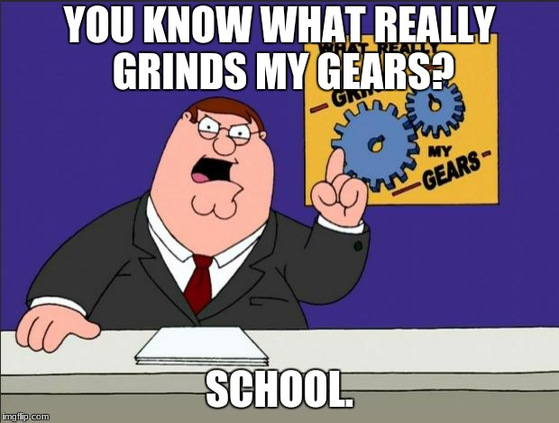 I've said it once, and I'll say it again: I hate school. | YOU KNOW WHAT REALLY GRINDS MY GEARS? SCHOOL. | image tagged in peter griffin - grind my gears,you know what really grinds my gears,you know what grinds my gears,peter griffin news,school | made w/ Imgflip meme maker
