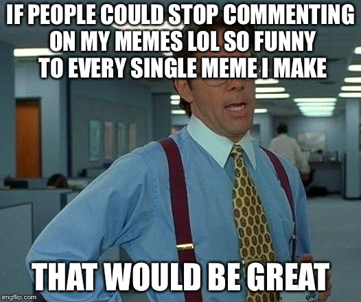 That Would Be Great | IF PEOPLE COULD STOP COMMENTING ON MY MEMES LOL SO FUNNY TO EVERY SINGLE MEME I MAKE THAT WOULD BE GREAT | image tagged in memes,that would be great | made w/ Imgflip meme maker