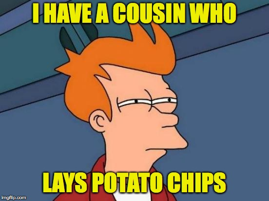 Futurama Fry Meme | I HAVE A COUSIN WHO LAYS POTATO CHIPS | image tagged in memes,futurama fry | made w/ Imgflip meme maker