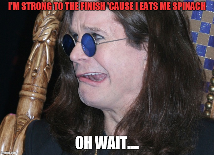 Ozzy | I'M STRONG TO THE FINISH 'CAUSE I EATS ME SPINACH OH WAIT.... | image tagged in ozzy | made w/ Imgflip meme maker