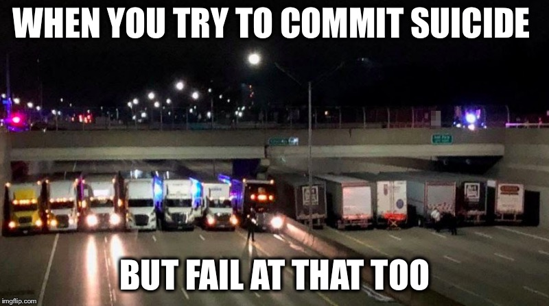 These truck drivers are real heroes! | WHEN YOU TRY TO COMMIT SUICIDE BUT FAIL AT THAT TOO | image tagged in suicide,heroes,octavia_melody | made w/ Imgflip meme maker