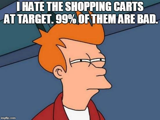 Futurama Fry Meme | I HATE THE SHOPPING CARTS AT TARGET. 99% OF THEM ARE BAD. | image tagged in memes,futurama fry | made w/ Imgflip meme maker