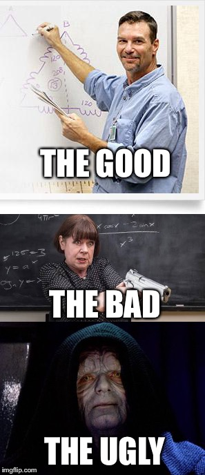 There are Three Types of Teachers... | THE GOOD THE BAD THE UGLY | image tagged in good guy teacher,teachers,emperor palpatine | made w/ Imgflip meme maker