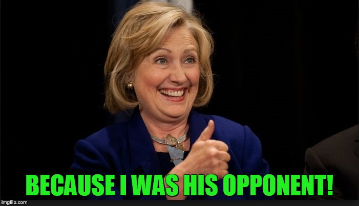 clinton | BECAUSE I WAS HIS OPPONENT! | image tagged in clinton | made w/ Imgflip meme maker