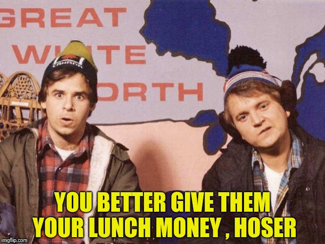 The Great White North | YOU BETTER GIVE THEM YOUR LUNCH MONEY , HOSER | image tagged in the great white north | made w/ Imgflip meme maker