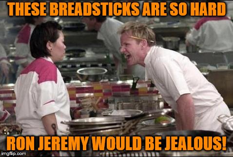 Angry Chef Gordon Ramsay Meme | THESE BREADSTICKS ARE SO HARD RON JEREMY WOULD BE JEALOUS! | image tagged in memes,angry chef gordon ramsay | made w/ Imgflip meme maker