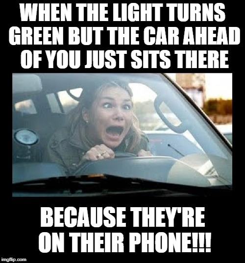 Frustrated driver | WHEN THE LIGHT TURNS GREEN BUT THE CAR AHEAD OF YOU JUST SITS THERE BECAUSE THEY'RE ON THEIR PHONE!!! | image tagged in funny memes,bad drivers,frustrated,wtf,driving,idiots | made w/ Imgflip meme maker