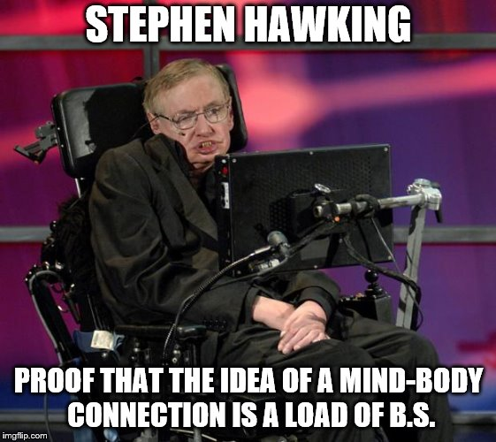 Stephen Hawking | STEPHEN HAWKING PROOF THAT THE IDEA OF A MIND-BODY CONNECTION IS A LOAD OF B.S. | image tagged in stephen hawking,lou gehrig's disease,new age crap | made w/ Imgflip meme maker