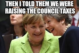 THEN I TOLD THEM WE WERE RAISING THE COUNCIL TAXES | image tagged in theresa may | made w/ Imgflip meme maker
