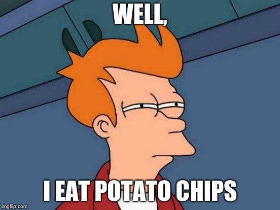 Futurama Fry Meme | WELL, I EAT POTATO CHIPS | image tagged in memes,futurama fry | made w/ Imgflip meme maker