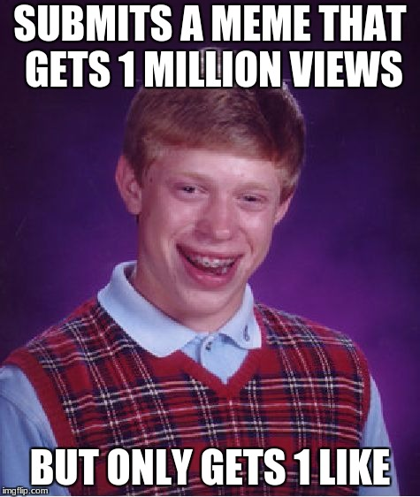 Bad Luck Brian Meme | SUBMITS A MEME THAT GETS 1 MILLION VIEWS BUT ONLY GETS 1 LIKE | image tagged in memes,bad luck brian | made w/ Imgflip meme maker