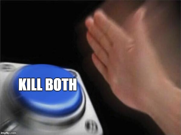 Blank Nut Button Meme | KILL BOTH | image tagged in memes,blank nut button | made w/ Imgflip meme maker