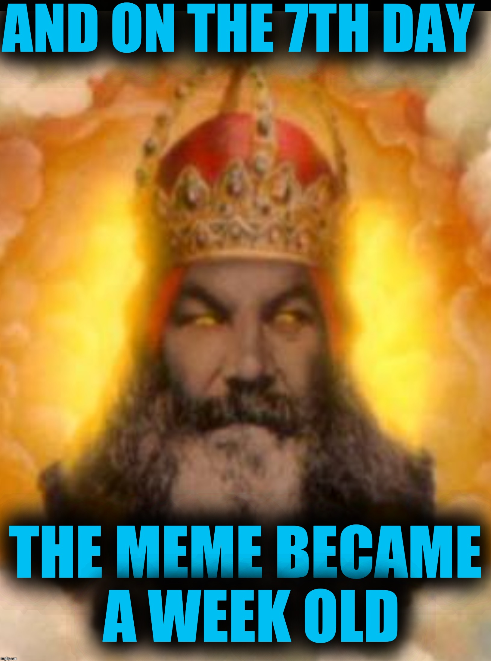 AND ON THE 7TH DAY THE MEME BECAME A WEEK OLD | made w/ Imgflip meme maker