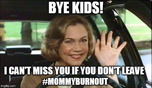 BYE KIDS! I CAN'T MISS YOU IF YOU DON'T LEAVE #MOMMYBURNOUT | image tagged in serial mom waves goodbye | made w/ Imgflip meme maker