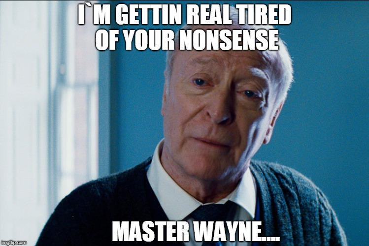 Alfred Is Tired Of Nonsense! | I`M GETTIN REAL TIRED OF YOUR NONSENSE MASTER WAYNE.... | image tagged in michael cain | made w/ Imgflip meme maker