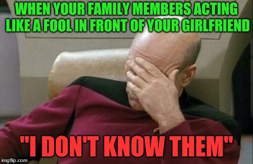 "Captain Picard Facepalm Meme | WHEN YOUR FAMILY MEMBERS ACTING LIKE A FOOL IN FRONT OF YOUR GIRLFRIEND ""I DON'T KNOW THEM"" 