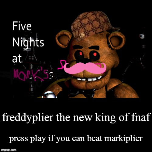frediplier  | freddyplier the new king of fnaf | press play if you can beat markiplier | image tagged in funny,demotivationals | made w/ Imgflip demotivational maker