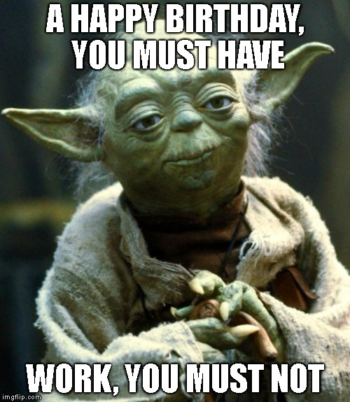 Star Wars Yoda Meme | A HAPPY BIRTHDAY, YOU MUST HAVE WORK, YOU MUST NOT | image tagged in memes,star wars yoda | made w/ Imgflip meme maker