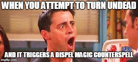 Cleric Fail | WHEN YOU ATTEMPT TO TURN UNDEAD AND IT TRIGGERS A DISPEL MAGIC COUNTERSPELL | image tagged in joey freakout,undead,dungeons and dragons,fail | made w/ Imgflip meme maker