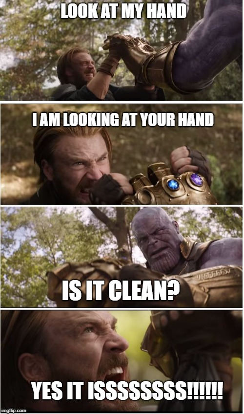 I think that Thanos cleaned his glove after killing. | LOOK AT MY HAND I AM LOOKING AT YOUR HAND IS IT CLEAN? YES IT ISSSSSSSS!!!!!! | image tagged in cap vs thanos | made w/ Imgflip meme maker