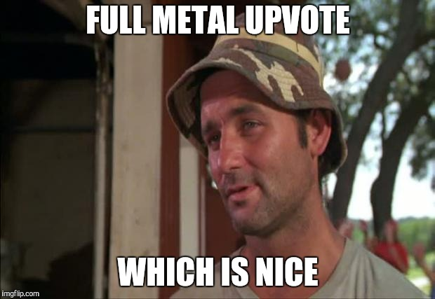 So I Got That Goin For Me Which Is Nice 2 Meme |  FULL METAL UPVOTE; WHICH IS NICE | image tagged in memes,so i got that goin for me which is nice 2 | made w/ Imgflip meme maker